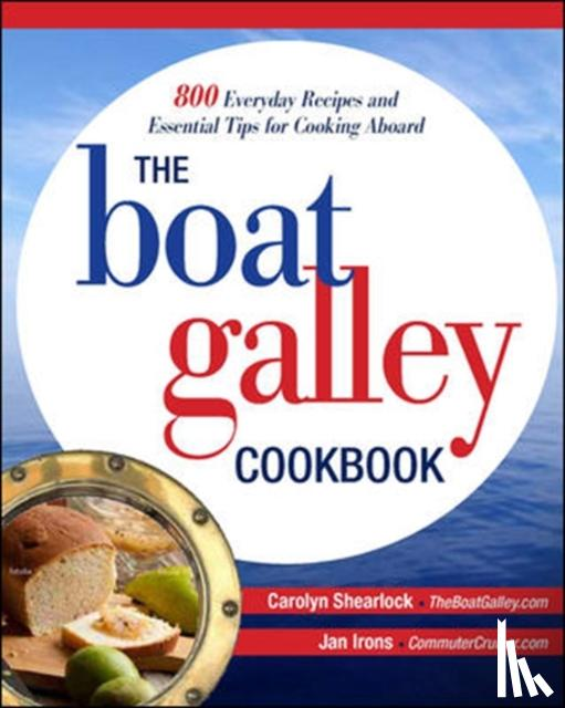 Shearlock, Carolyn, Irons, Jan - The Boat Galley Cookbook: 800 Everyday Recipes and Essential Tips for Cooking Aboard