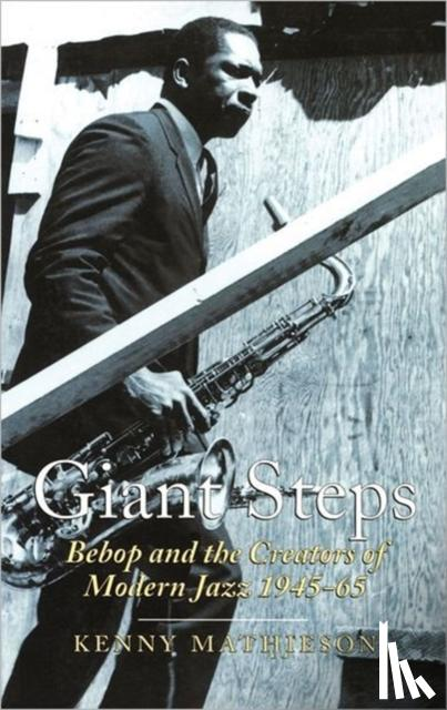 Mathieson, Kenny - Giant Steps: Bebop And The Creators Of Modern Jazz, 1945-65