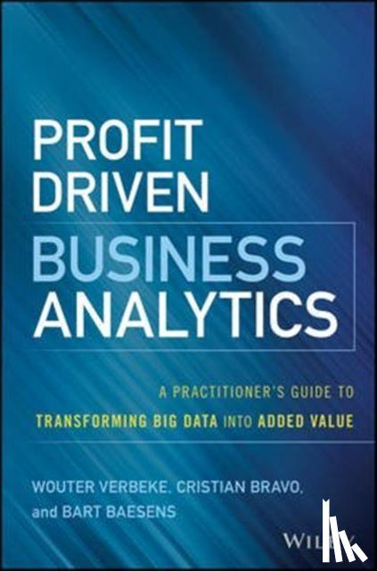 Wouter Verbeke, Cristian Bravo, Bart Baesens - Profit Driven Business Analytics - A Practitioner's Guide to Transforming Big Data into Added Value