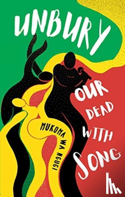 Wa Ngugi, Mukoma - Unbury Our Dead with Song