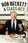 Beckett, Rob - A Class Act - Life as a Working-Class Man in a Middle-Class World