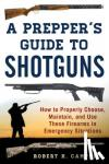 Robert K. Campbell - A Prepper's Guide to Shotguns - How to Properly Choose, Maintain, and Use These Firearms in Emergency Situations